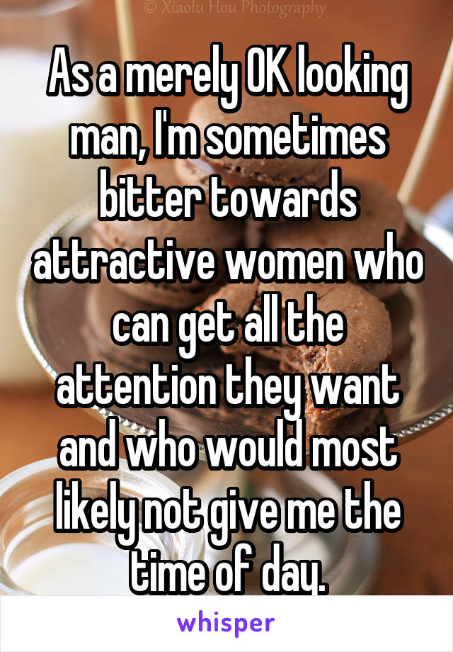 As a merely OK looking man, I'm sometimes bitter towards attractive women who can get all the attention they want and who would most likely not give me the time of day.