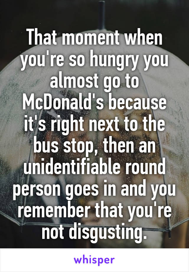 That moment when you're so hungry you almost go to McDonald's because it's right next to the bus stop, then an unidentifiable round person goes in and you remember that you're not disgusting.