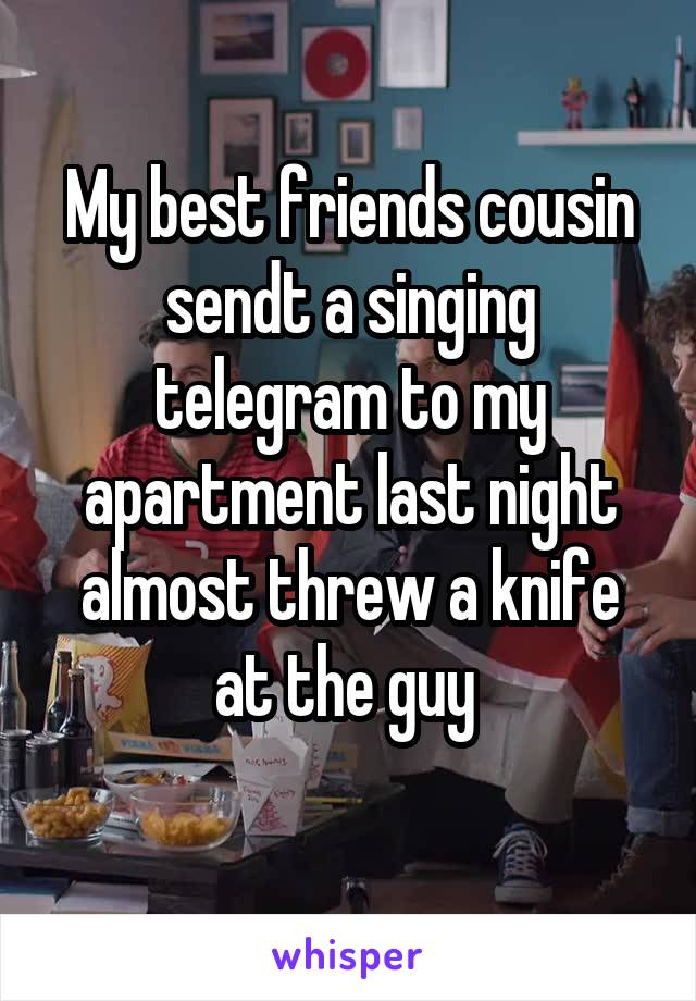 My best friends cousin sendt a singing telegram to my apartment last night almost threw a knife at the guy