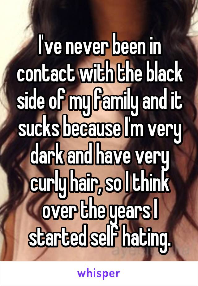 I've never been in contact with the black side of my family and it sucks because I'm very dark and have very curly hair, so I think over the years I started self hating.