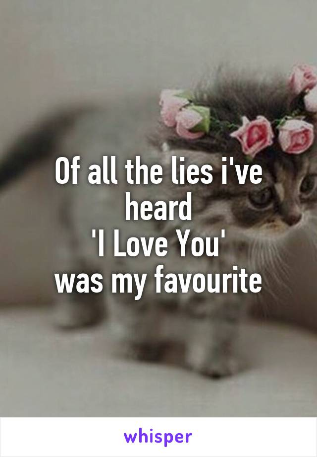 Of all the lies i've heard 'I Love You' was my favourite