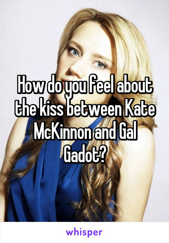 How do you feel about the kiss between Kate McKinnon and Gal Gadot?