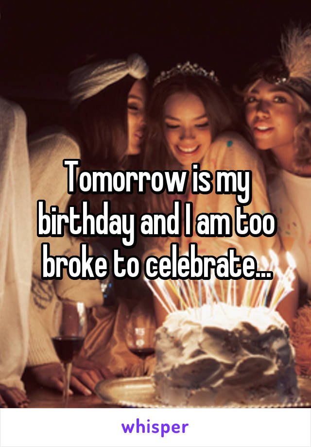 Tomorrow is my birthday and I am too broke to celebrate...