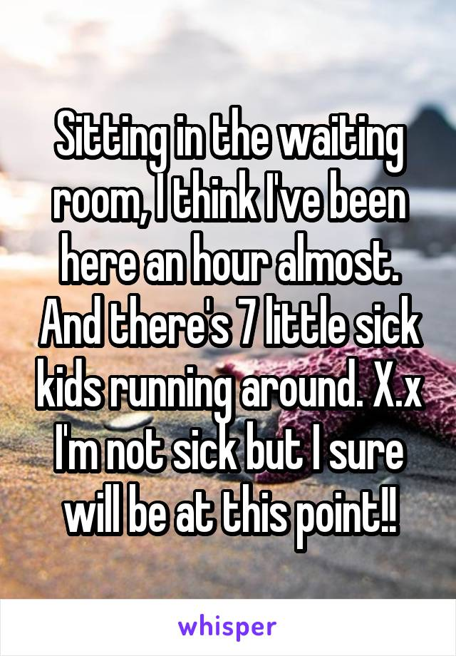 Sitting in the waiting room, I think I've been here an hour almost. And there's 7 little sick kids running around. X.x I'm not sick but I sure will be at this point!!