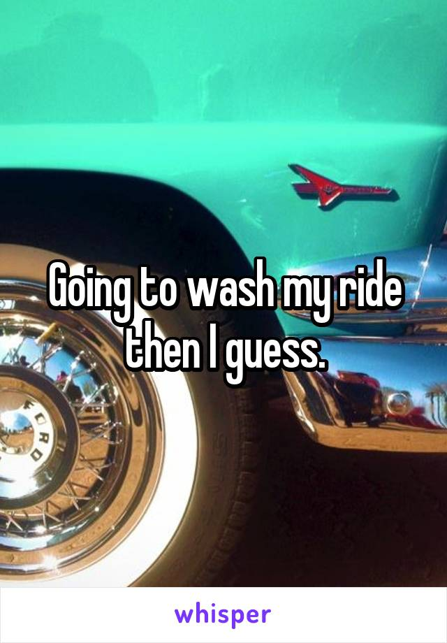 Going to wash my ride then I guess.