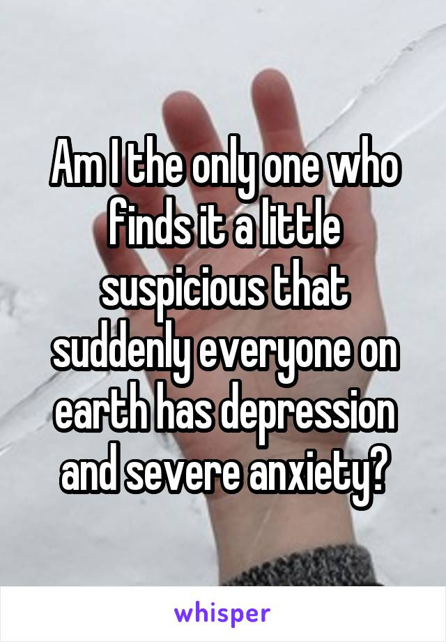 Am I the only one who finds it a little suspicious that suddenly everyone on earth has depression and severe anxiety?
