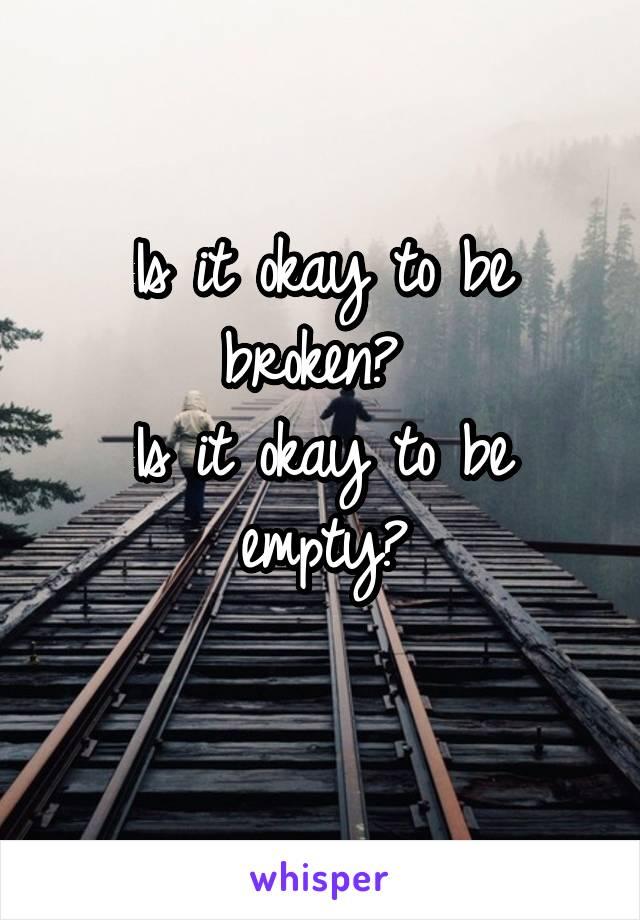 Is it okay to be broken?  Is it okay to be empty?