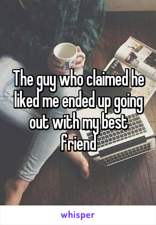 The guy who claimed he liked me ended up going out with my best friend