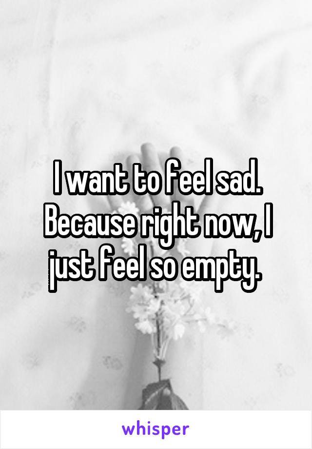 I want to feel sad. Because right now, I just feel so empty.