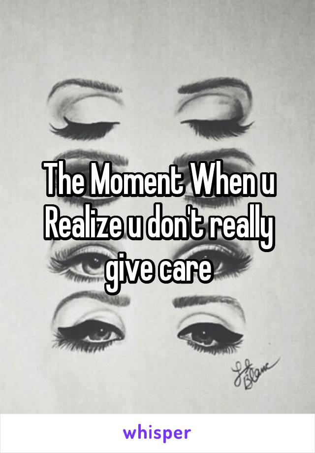 The Moment When u Realize u don't really give care
