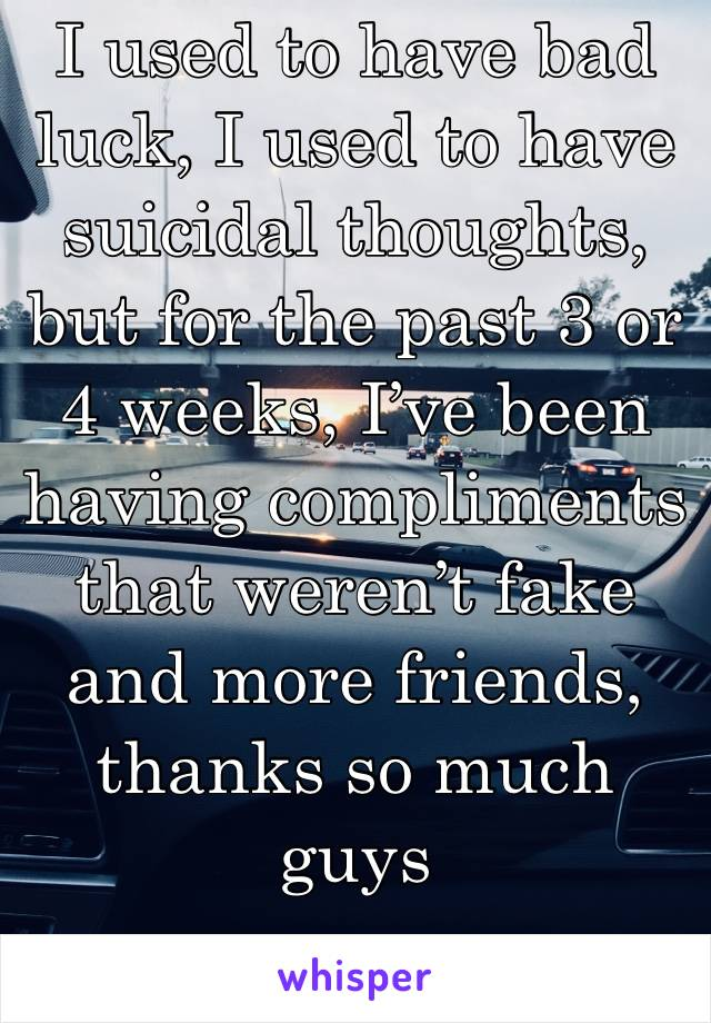 I used to have bad luck, I used to have suicidal thoughts, but for the past 3 or 4 weeks, I've been having compliments that weren't fake and more friends, thanks so much guys