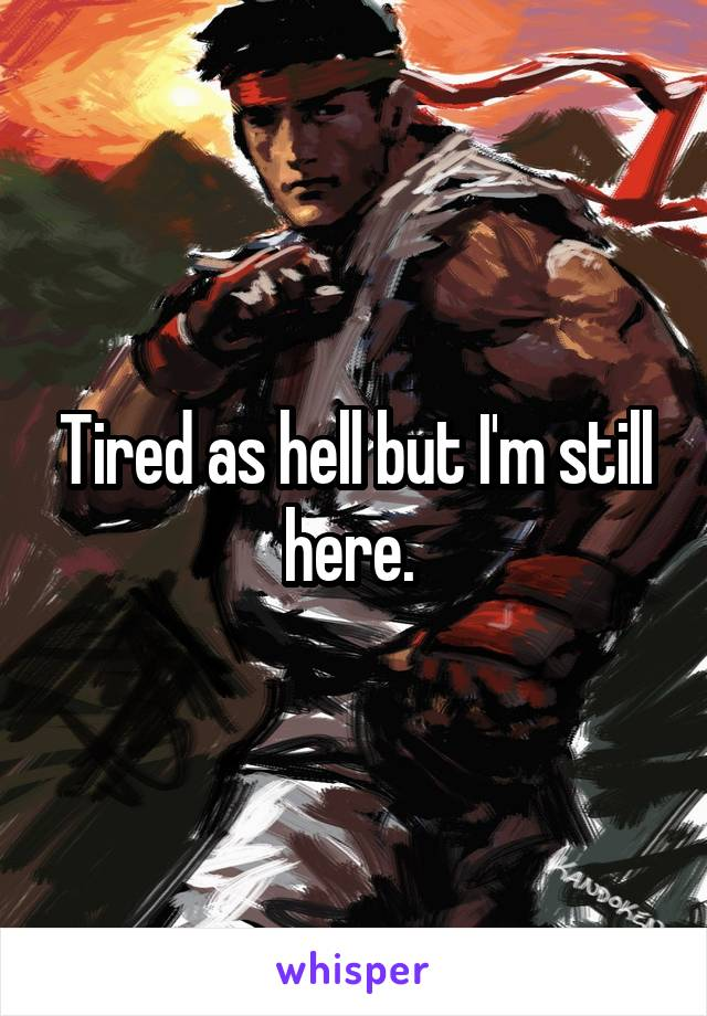 Tired as hell but I'm still here.