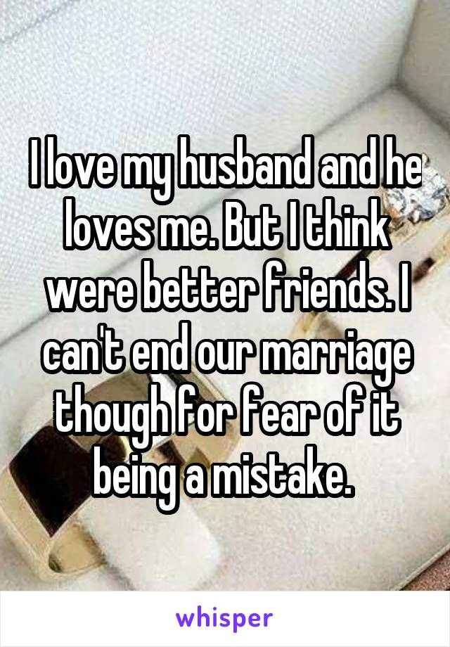 I love my husband and he loves me. But I think were better friends. I can't end our marriage though for fear of it being a mistake.