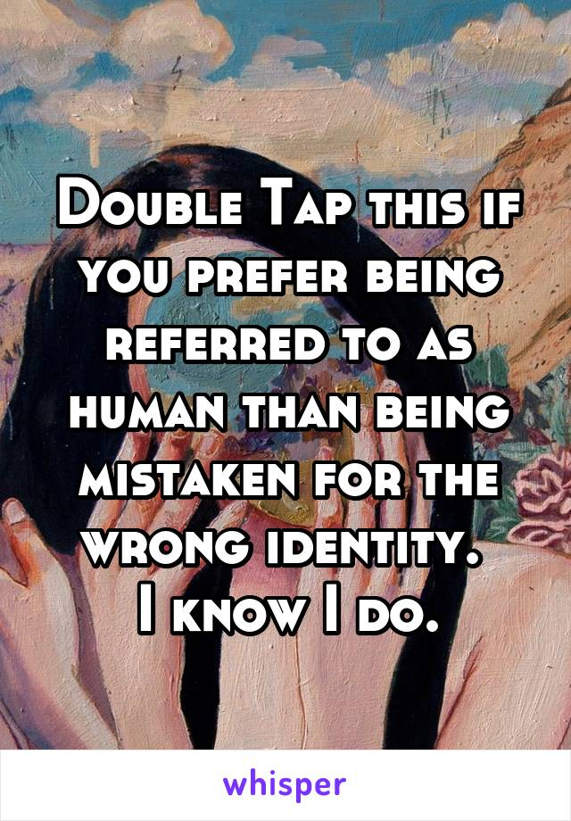 Double Tap this if you prefer being referred to as human than being mistaken for the wrong identity.  I know I do.
