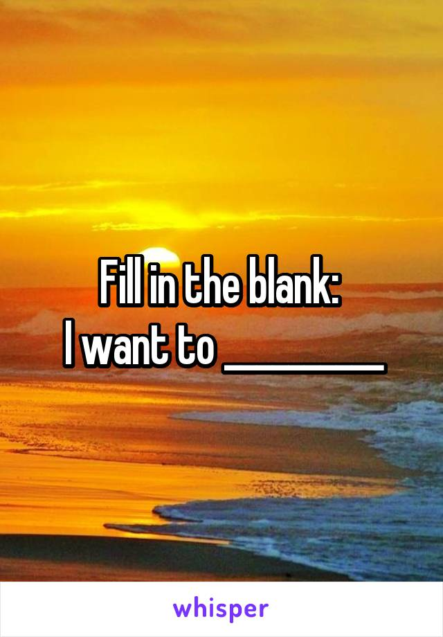 Fill in the blank:  I want to __________