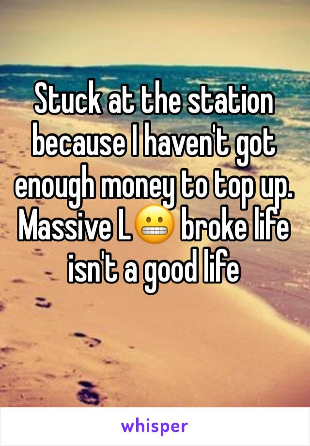 Stuck at the station because I haven't got enough money to top up. Massive L😬 broke life isn't a good life