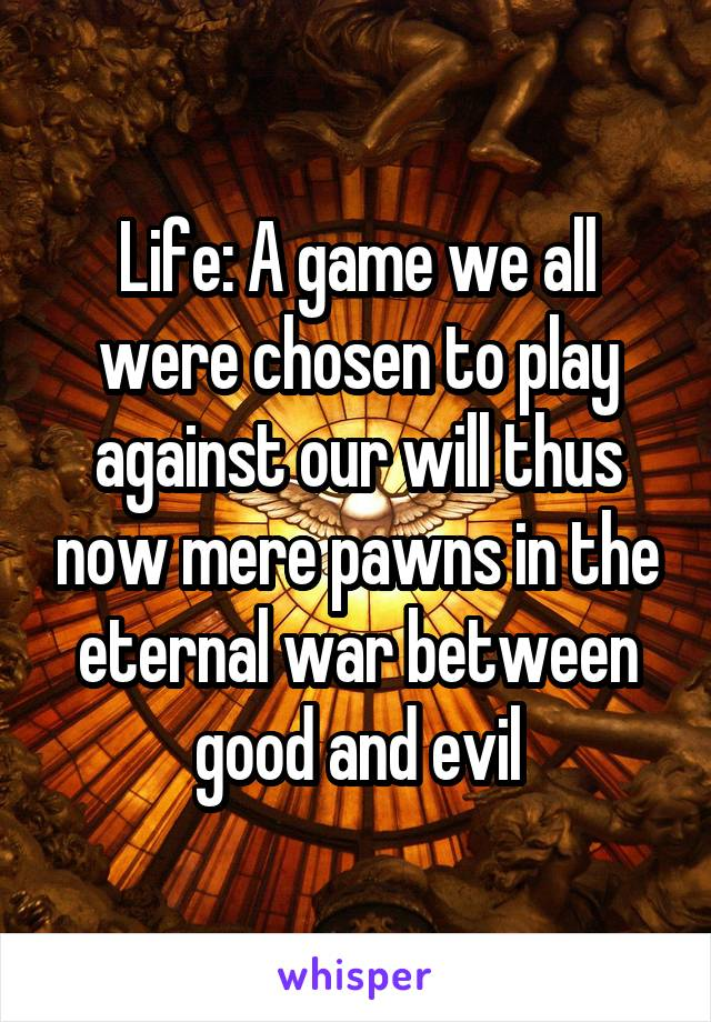 Life: A game we all were chosen to play against our will thus now mere pawns in the eternal war between good and evil