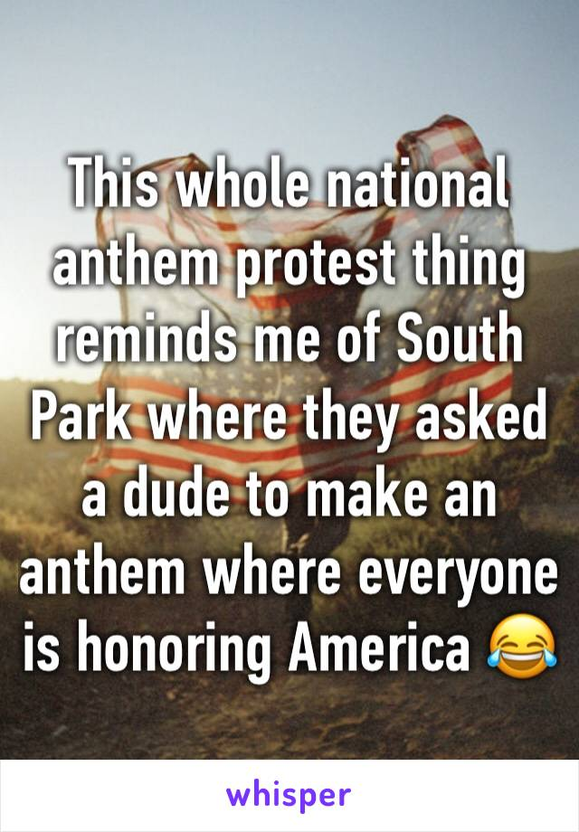 This whole national anthem protest thing reminds me of South Park where they asked a dude to make an anthem where everyone is honoring America 😂