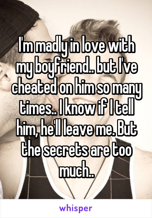 I'm madly in love with my boyfriend.. but I've cheated on him so many times.. I know if I tell him, he'll leave me. But the secrets are too much..