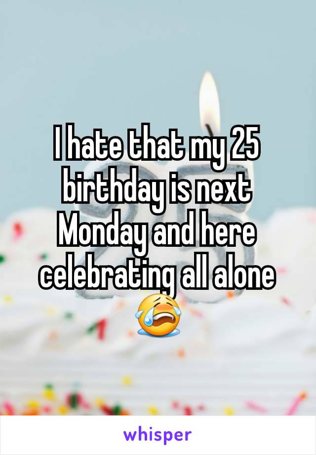 I hate that my 25 birthday is next Monday and here celebrating all alone 😭