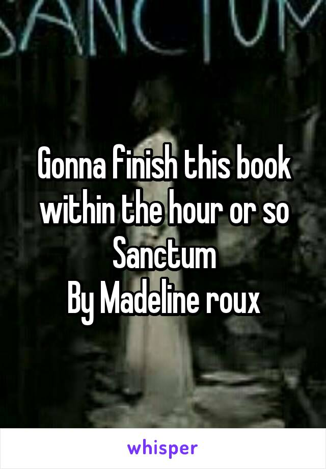 Gonna finish this book within the hour or so Sanctum By Madeline roux