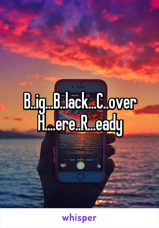 B..ig...B..lack...C..over H....ere..R...eady