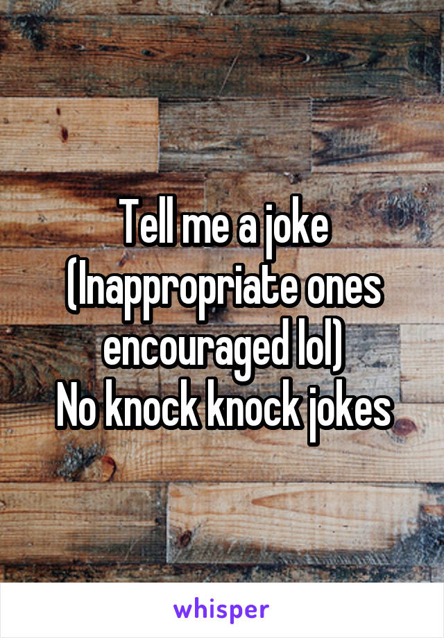 Tell me a joke (Inappropriate ones encouraged lol) No knock knock jokes