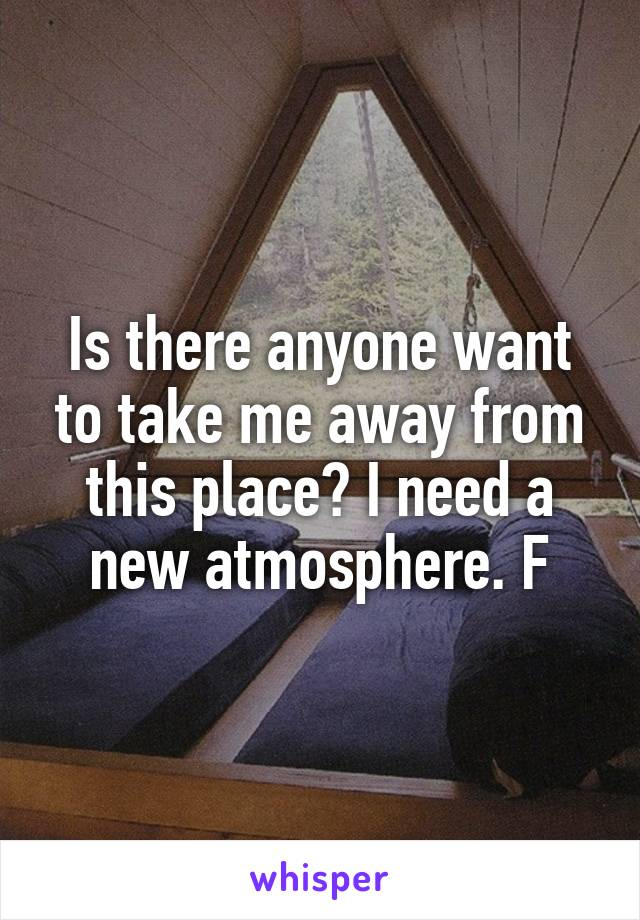 Is there anyone want to take me away from this place? I need a new atmosphere. F