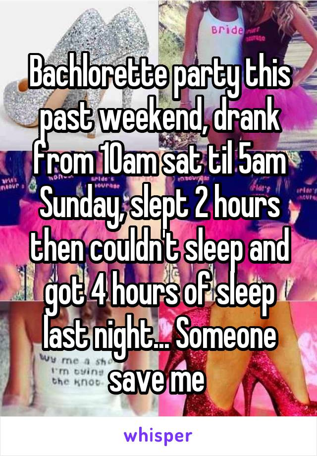 Bachlorette party this past weekend, drank from 10am sat til 5am Sunday, slept 2 hours then couldn't sleep and got 4 hours of sleep last night... Someone save me