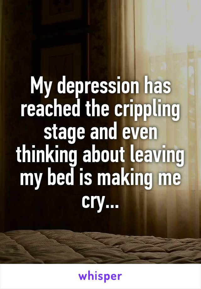 My depression has reached the crippling stage and even thinking about leaving my bed is making me cry...