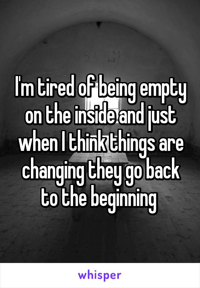 I'm tired of being empty on the inside and just when I think things are changing they go back to the beginning