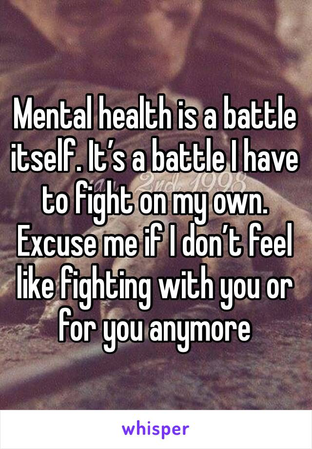 Mental health is a battle itself. It's a battle I have to fight on my own. Excuse me if I don't feel like fighting with you or for you anymore