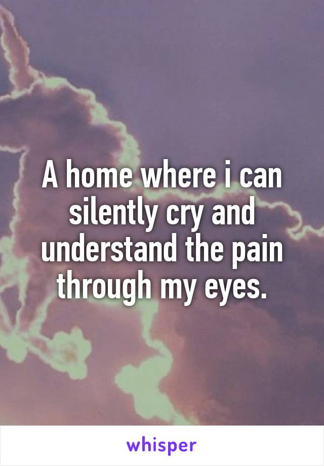 A home where i can silently cry and understand the pain through my eyes.