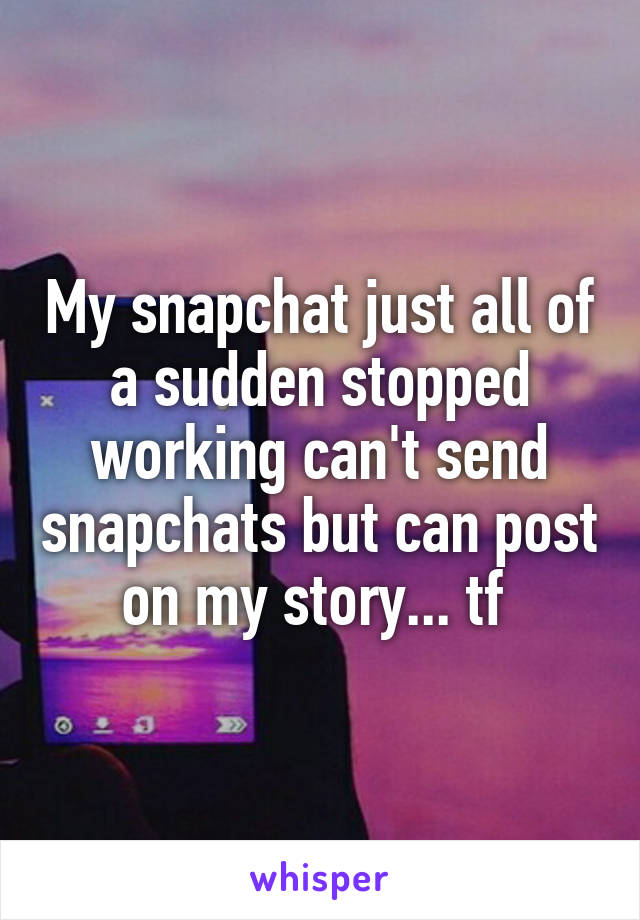 My snapchat just all of a sudden stopped working can't send snapchats but can post on my story... tf