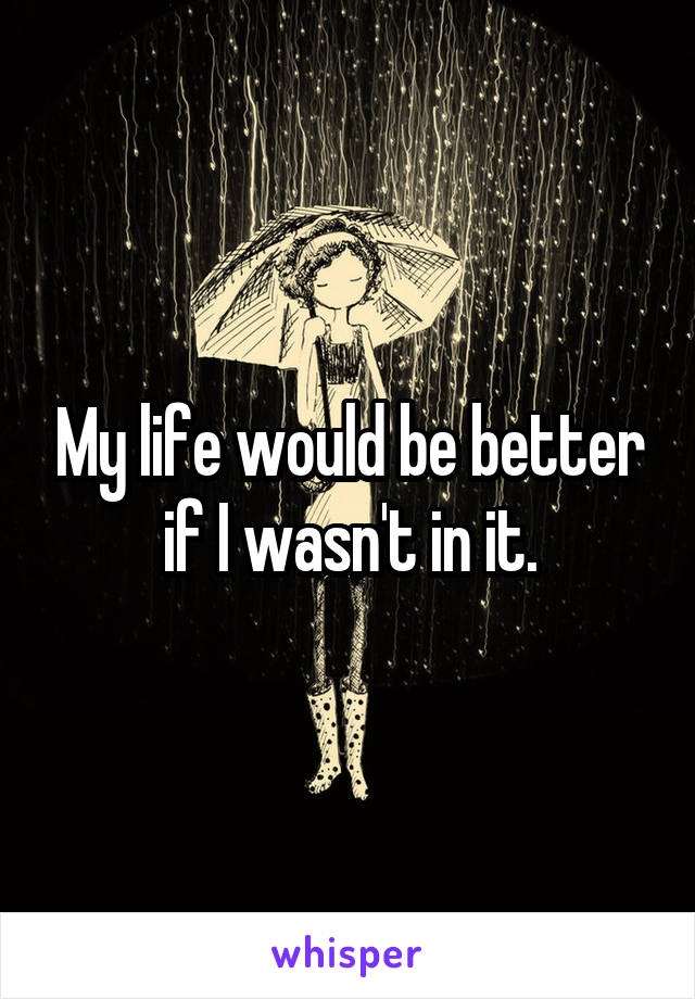 My life would be better if I wasn't in it.