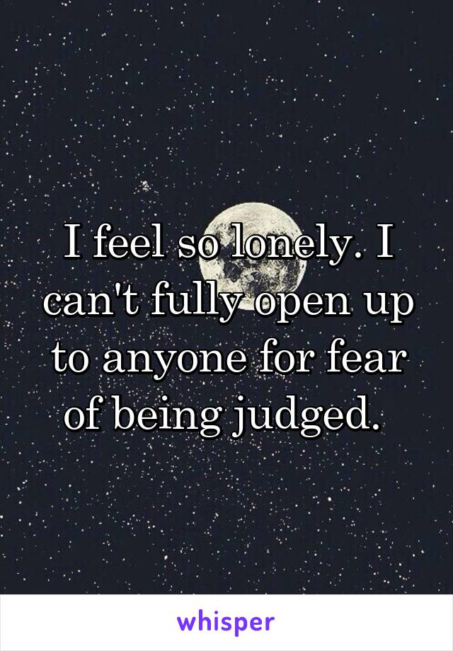 I feel so lonely. I can't fully open up to anyone for fear of being judged.