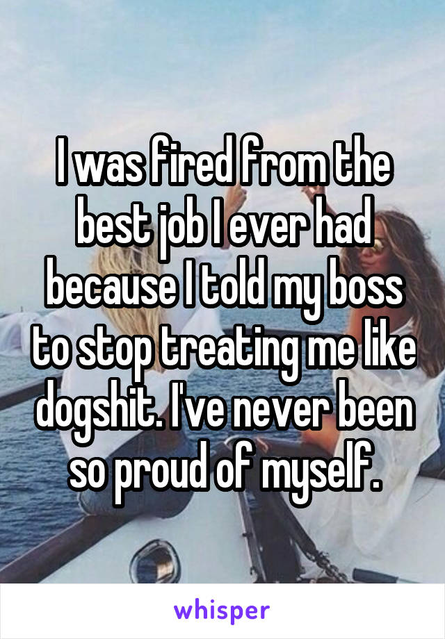 I was fired from the best job I ever had because I told my boss to stop treating me like dogshit. I've never been so proud of myself.