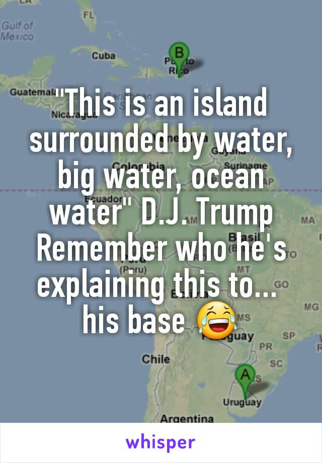 """This is an island surrounded by water, big water, ocean water"" D.J. Trump Remember who he's explaining this to...  his base 😂"