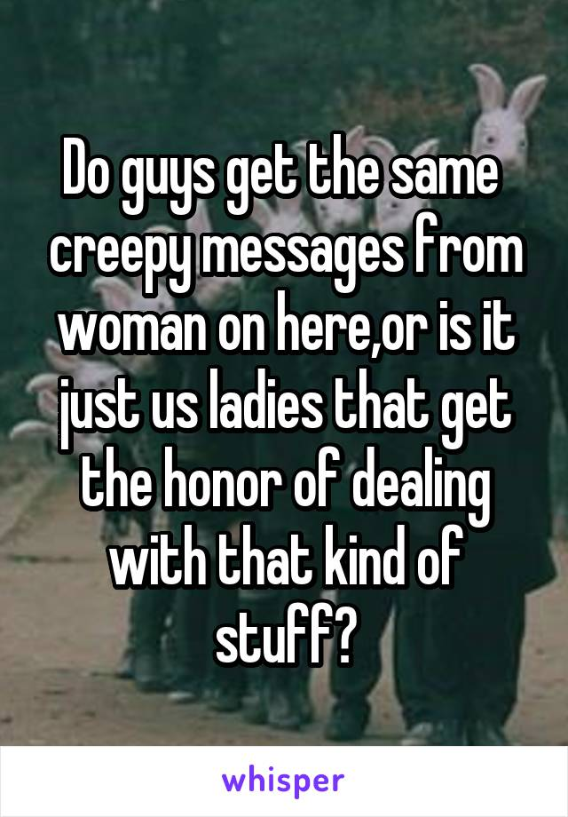 Do guys get the same  creepy messages from woman on here,or is it just us ladies that get the honor of dealing with that kind of stuff?