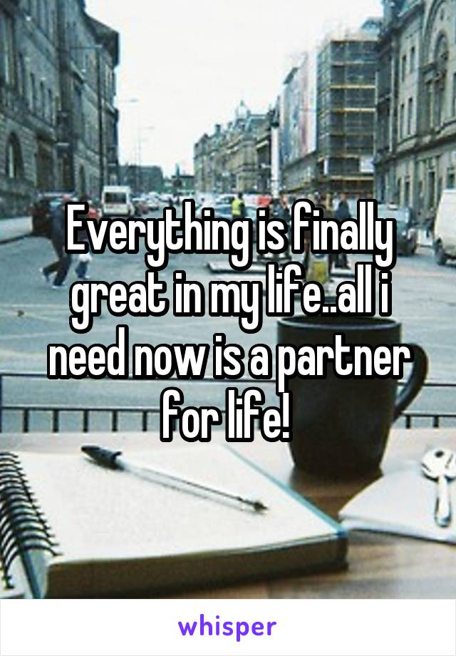 Everything is finally great in my life..all i need now is a partner for life!