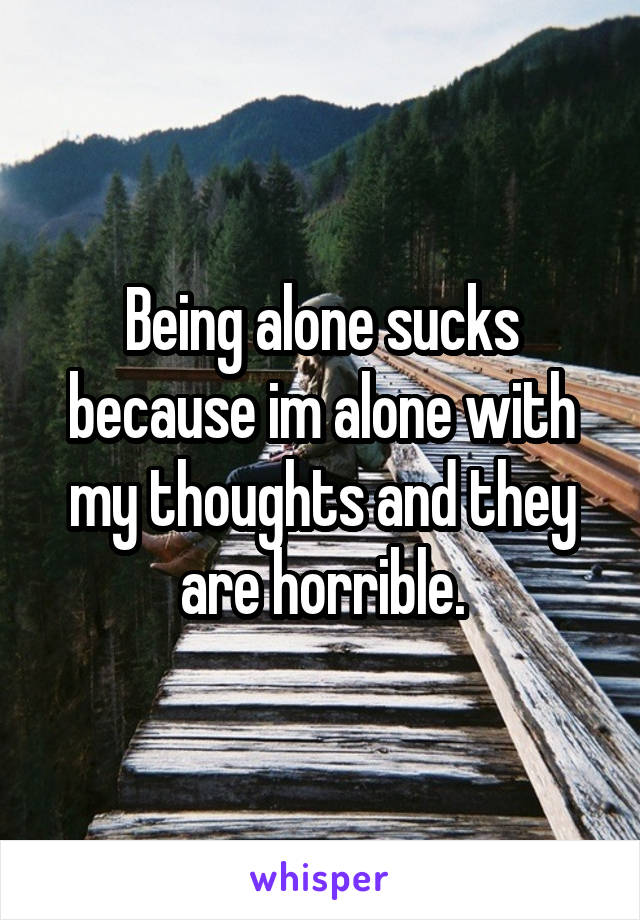 Being alone sucks because im alone with my thoughts and they are horrible.