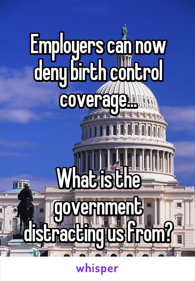 Employers can now deny birth control coverage...   What is the government distracting us from?