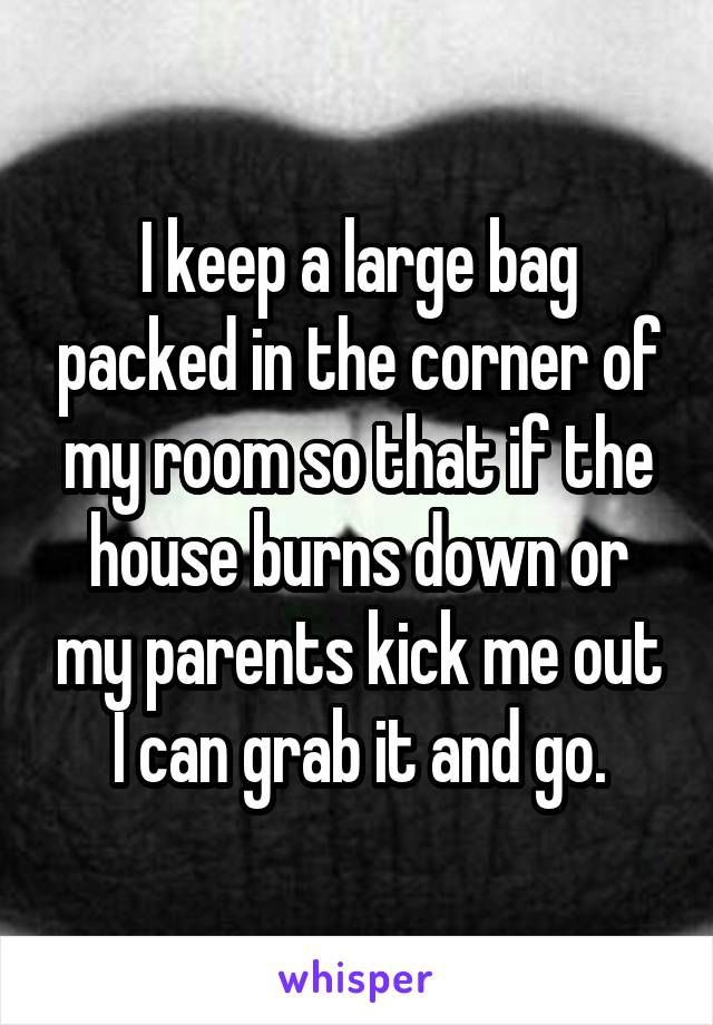 I keep a large bag packed in the corner of my room so that if the house burns down or my parents kick me out I can grab it and go.