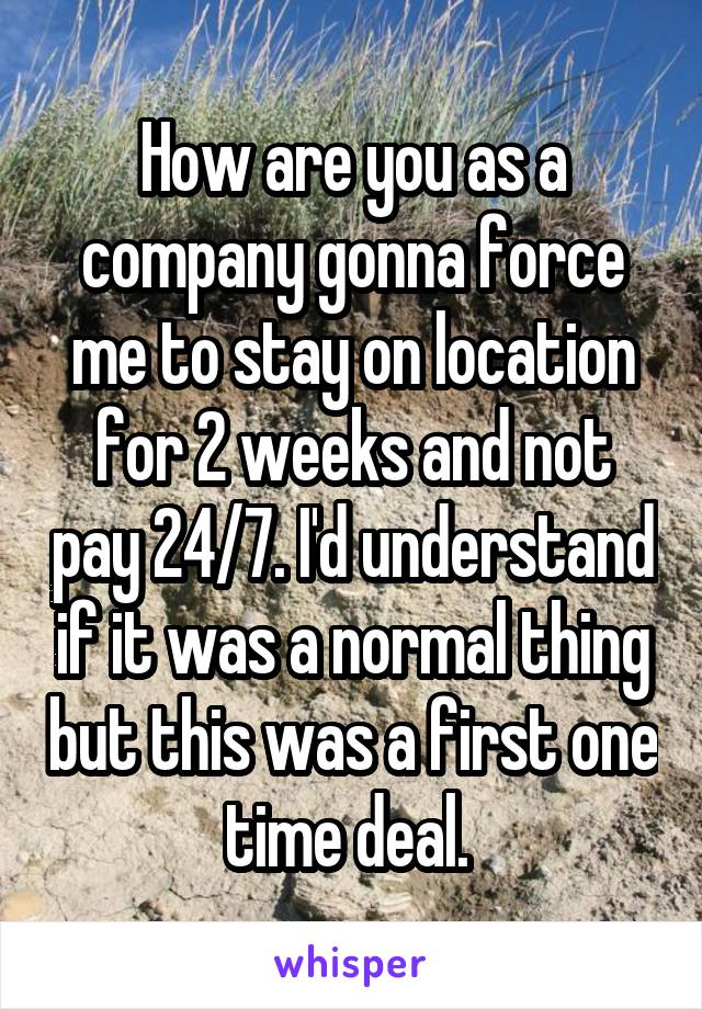 How are you as a company gonna force me to stay on location for 2 weeks and not pay 24/7. I'd understand if it was a normal thing but this was a first one time deal.
