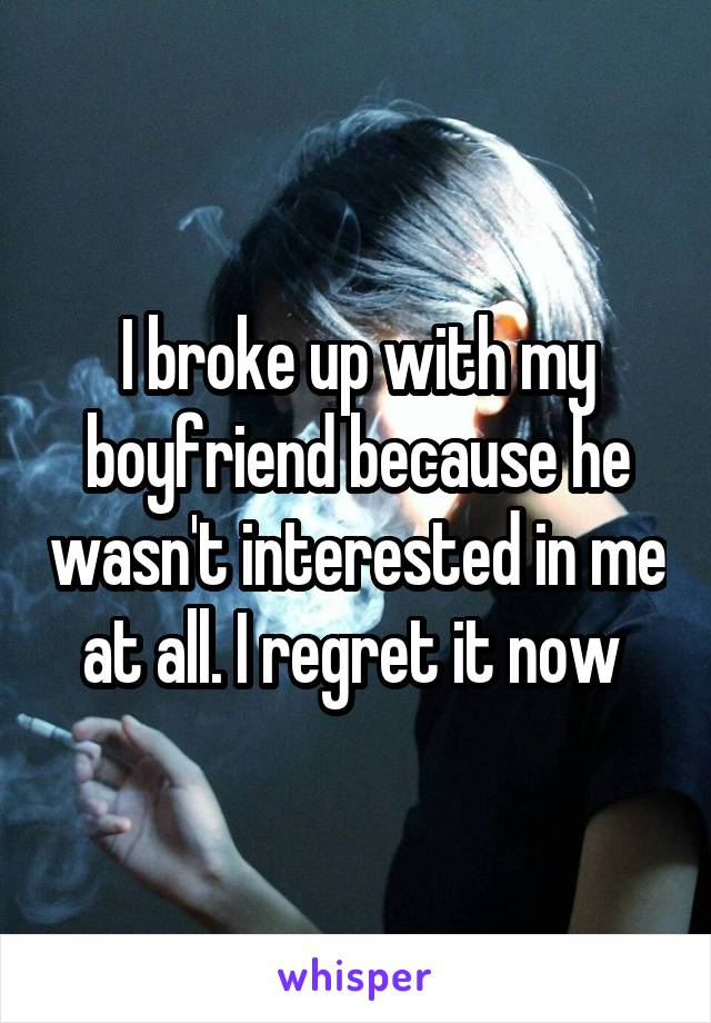 I broke up with my boyfriend because he wasn't interested in me at all. I regret it now