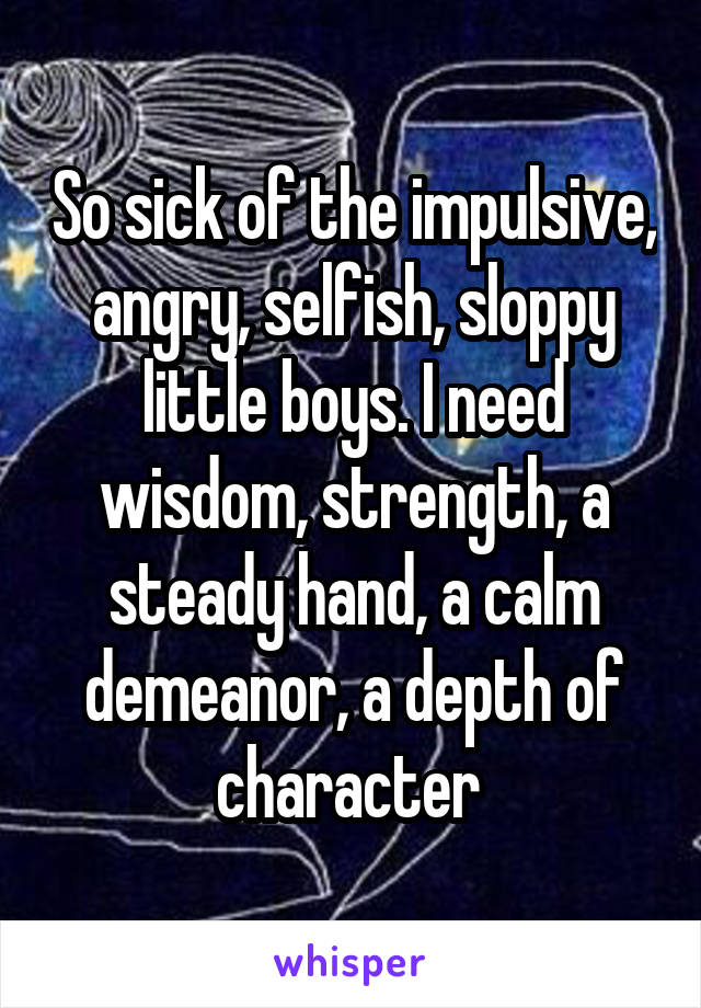 So sick of the impulsive, angry, selfish, sloppy little boys. I need wisdom, strength, a steady hand, a calm demeanor, a depth of character