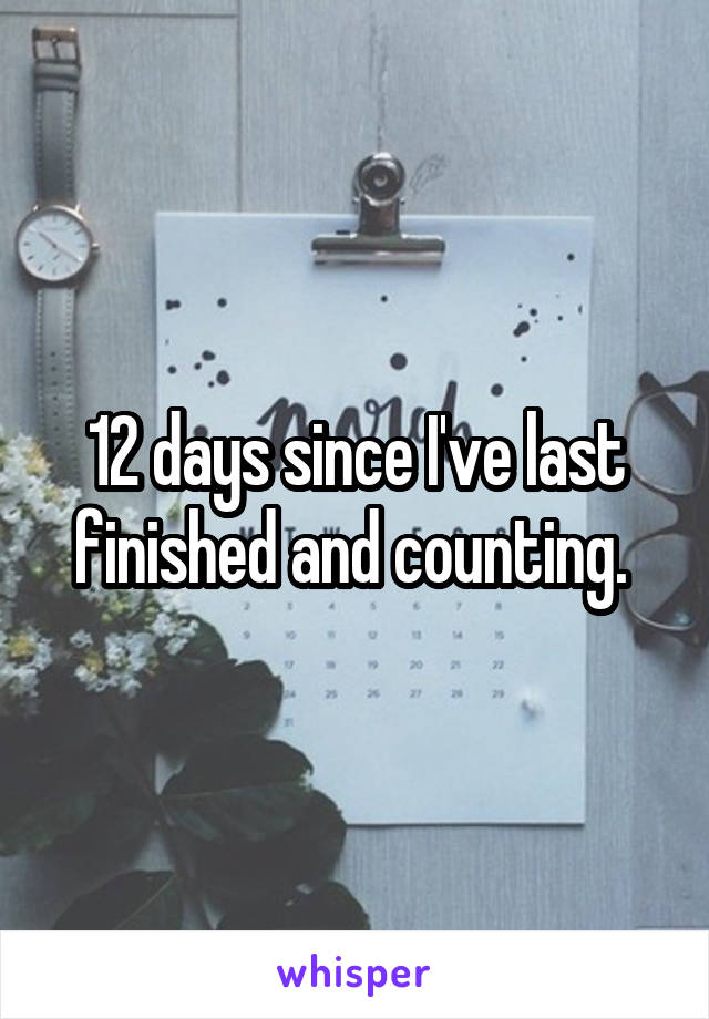 12 days since I've last finished and counting.