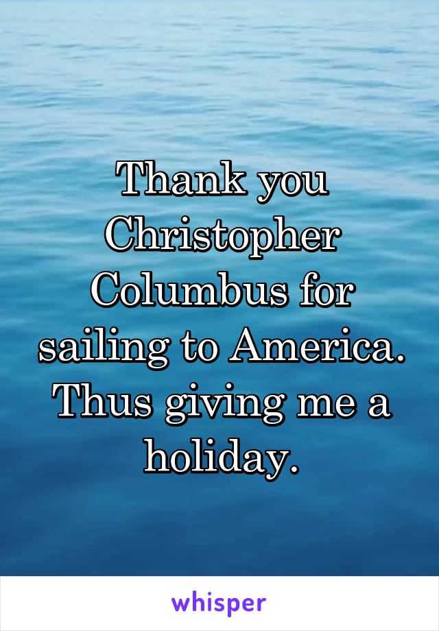 Thank you Christopher Columbus for sailing to America. Thus giving me a holiday.