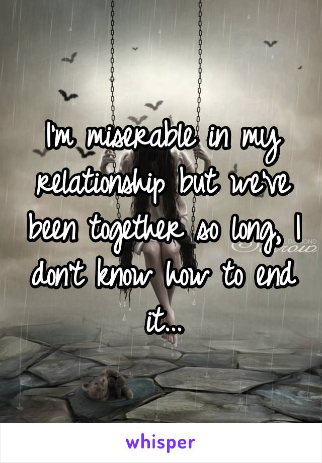 I'm miserable in my relationship but we've been together so long, I don't know how to end it...