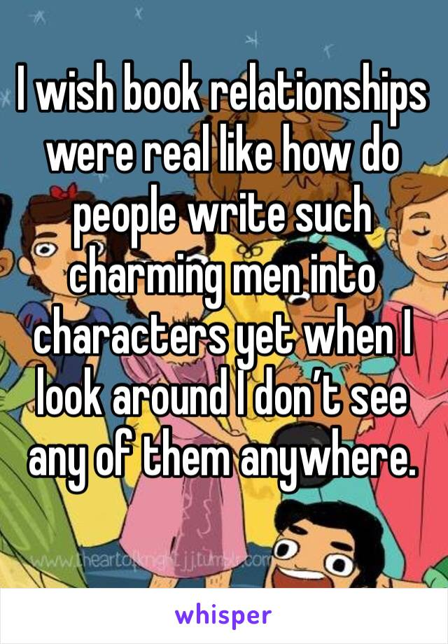 I wish book relationships were real like how do people write such charming men into characters yet when I look around I don't see any of them anywhere.